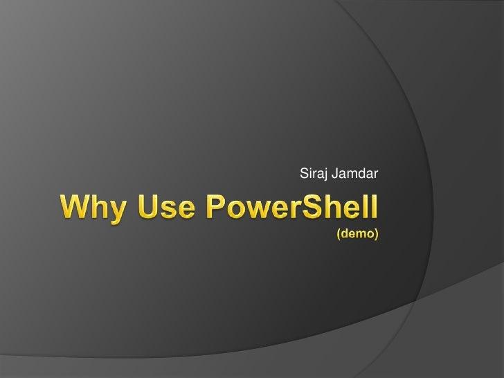 Why Use PowerShell(demo)<br />Siraj Jamdar<br />
