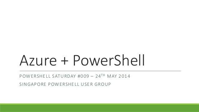Azure + PowerShell POWERSHELL SATURDAY #009 – 24TH MAY 2014 SINGAPORE POWERSHELL USER GROUP