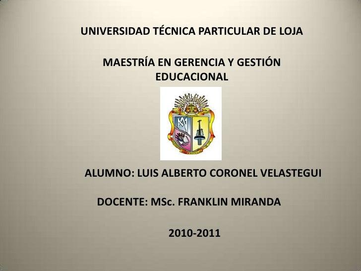 UNIVERSIDAD TÉCNICA PARTICULAR DE LOJA<br />MAESTRÍA EN GERENCIA Y GESTIÓN EDUCACIONAL<br />ALUMNO: LUIS ALBERTO CORONEL V...