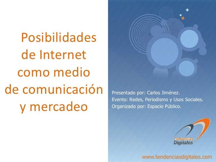 Posibilidades de Internet  como medio     de comunicación y mercadeo<br />Presentado por: Carlos Jiménez.<br />Evento: Red...