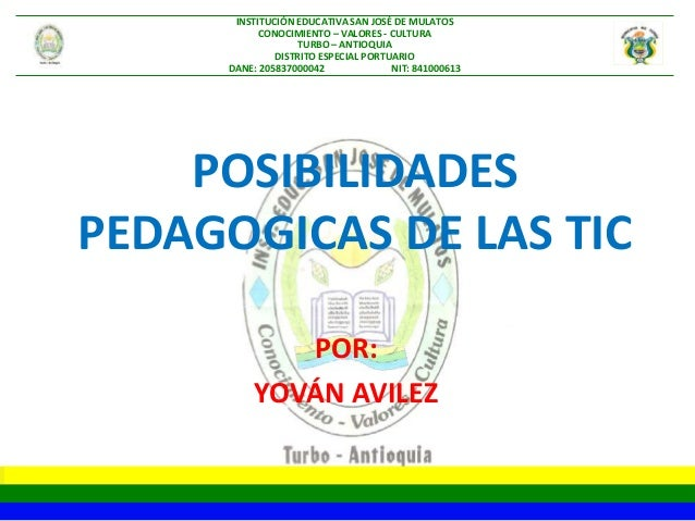 POSIBILIDADES PEDAGOGICAS DE LAS TIC POR: YOVÁN AVILEZ INSTITUCIÓN EDUCATIVA SAN JOSÉ DE MULATOS CONOCIMIENTO – VALORES - ...