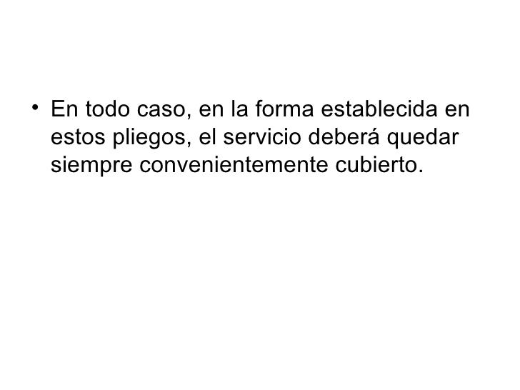 • En todo caso, en la forma establecida en   estos pliegos, el servicio deberá quedar   siempre convenientemente cubierto.