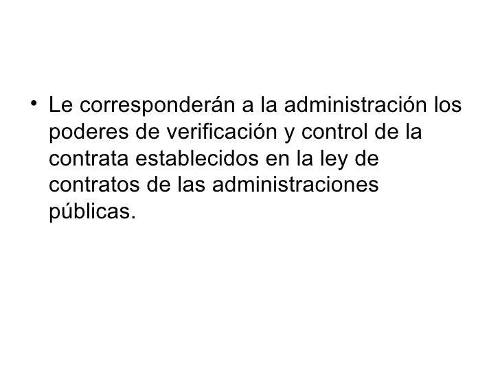 • Le corresponderán a la administración los   poderes de verificación y control de la   contrata establecidos en la ley de...
