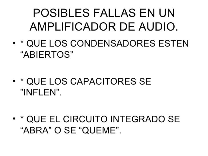 """POSIBLES FALLAS EN UN AMPLIFICADOR DE AUDIO. <ul><li>* QUE LOS CONDENSADORES ESTEN """"ABIERTOS"""" </li></ul><ul><li>* QUE LOS ..."""