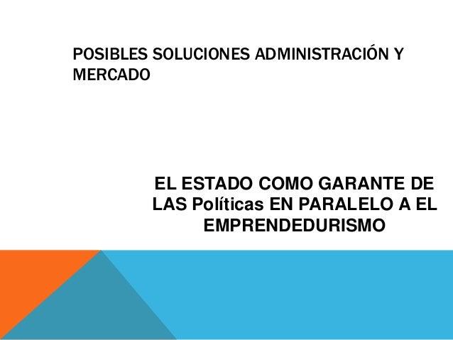EL ESTADO COMO GARANTE DE LAS Políticas EN PARALELO A EL EMPRENDEDURISMO POSIBLES SOLUCIONES ADMINISTRACIÓN Y MERCADO