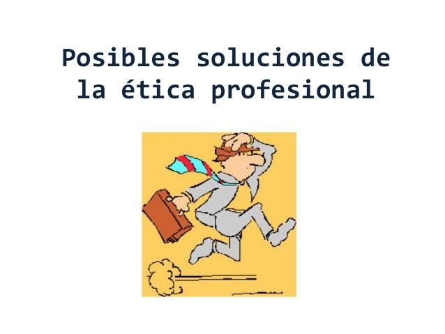 Posibles soluciones de la ética profesional