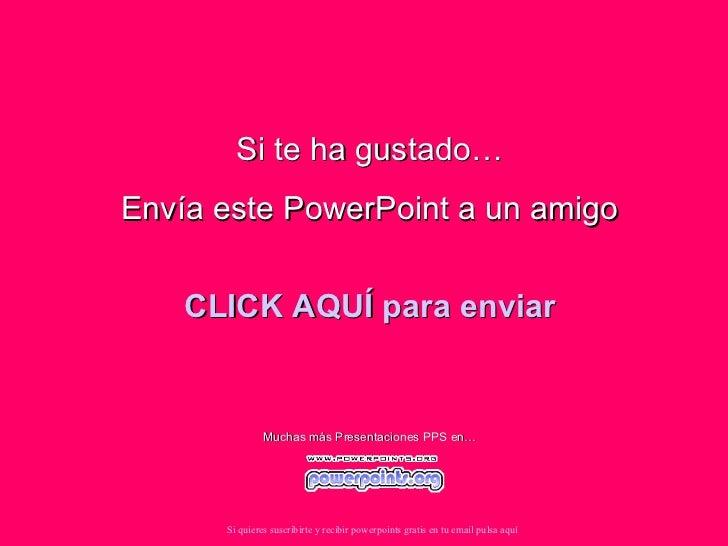 Si te ha gustado… Envía este PowerPoint a un amigo CLICK AQUÍ para enviar Muchas más Presentaciones PPS en… Si quieres sus...
