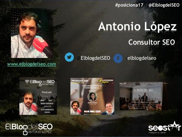Antonio López Consultor SEO @ElblogdelSEO /elblogdelseo www.elblogdelseo.com #posiciona17 @ElblogdelSEO
