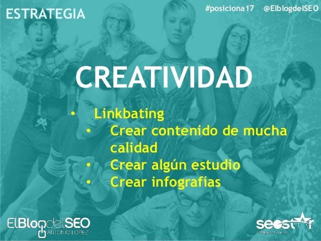#posiciona17 @ElblogdelSEO ESTRATEGIA CREATIVIDAD • Investigar a la competencia • Participa en eventos. • Pide enlaces o m...