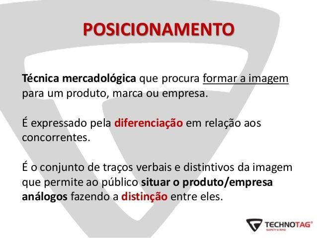 POSICIONAMENTO Técnica mercadológica que procura formar a imagem para um produto, marca ou empresa. É expressado pela dife...