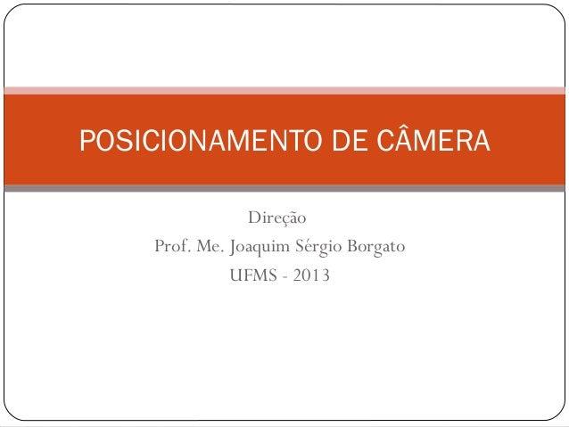 DireçãoProf. Me. Joaquim Sérgio BorgatoUFMS - 2013POSICIONAMENTO DE CÂMERA