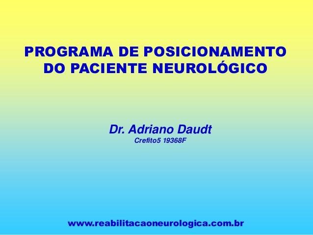 PROGRAMA DE POSICIONAMENTO DO PACIENTE NEUROLÓGICO Dr. Adriano Daudt Crefito5 19368F www.reabilitacaoneurologica.com.br