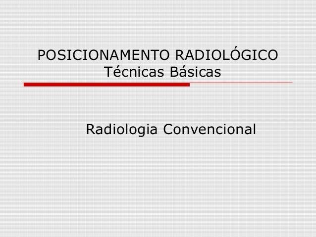 POSICIONAMENTO RADIOLÓGICO Técnicas Básicas Radiologia Convencional