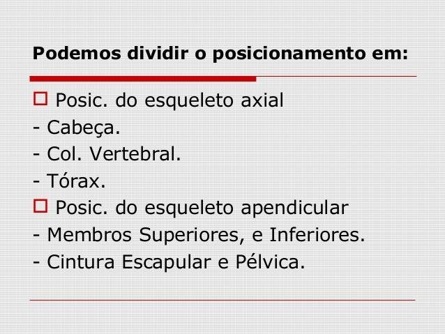 Podemos dividir o posicionamento em:  Posic. do esqueleto axial - Cabeça. - Col. Vertebral. - Tórax.  Posic. do esquelet...