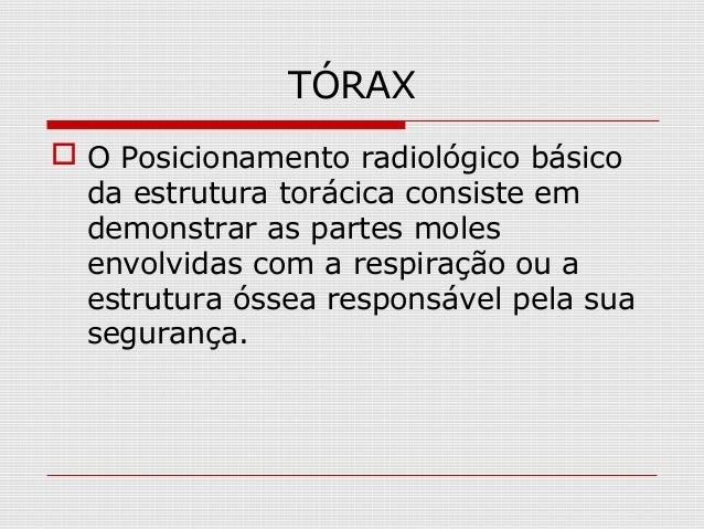 TÓRAX  O Posicionamento radiológico básico da estrutura torácica consiste em demonstrar as partes moles envolvidas com a ...