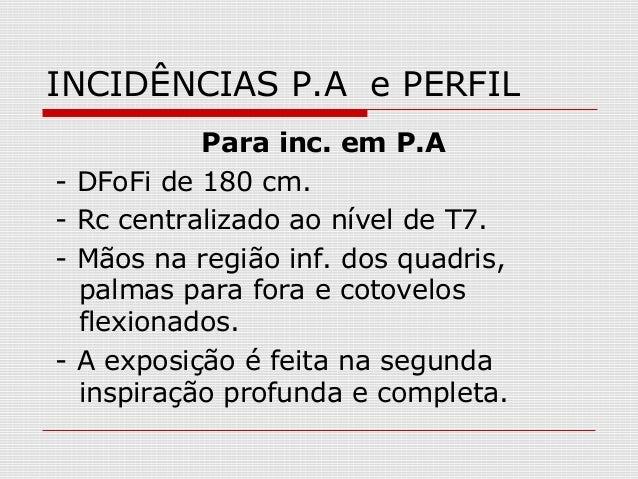 INCIDÊNCIAS P.A e PERFIL Para inc. em P.A - DFoFi de 180 cm. - Rc centralizado ao nível de T7. - Mãos na região inf. dos q...