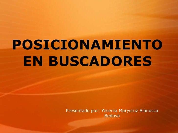POSICIONAMIENTO EN BUSCADORES Presentado por: Yesenia Marycruz Alanocca Bedoya