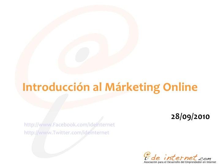 Introducción al Márketing Online <ul><li>28/09/2010 </li></ul>http:// www.Facebook.com / ideinternet http://www.Twitter.co...