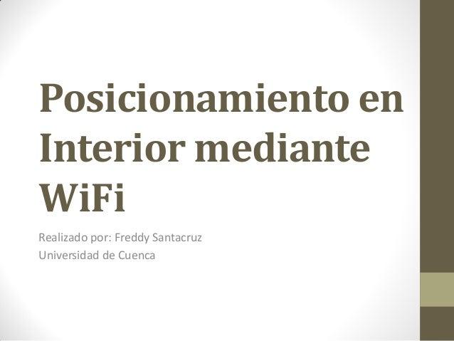 Posicionamiento en Interior mediante WiFi Realizado por: Freddy Santacruz Universidad de Cuenca