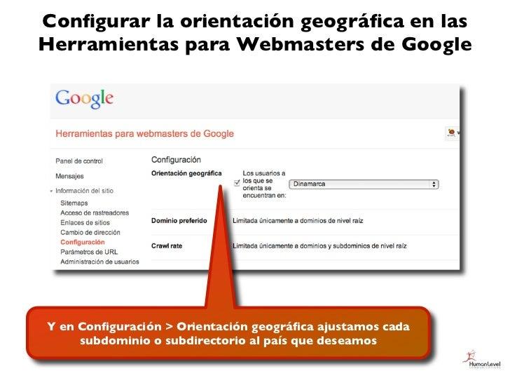 Configurar la orientación geográfica en lasHerramientas para Webmasters de GoogleY en Configuración > Orientación geográfica a...