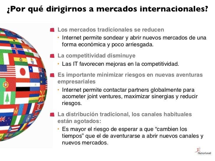¿Por qué dirigirnos a mercados internacionales?           Los mercados tradicionales se reducen           • Internet permi...
