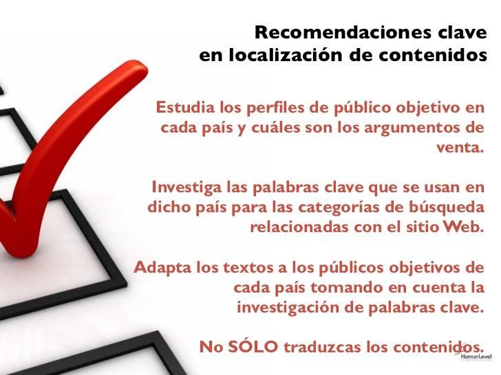 Recomendaciones clave        en localización de contenidos  Estudia los perfiles de público objetivo en  cada país y cuále...