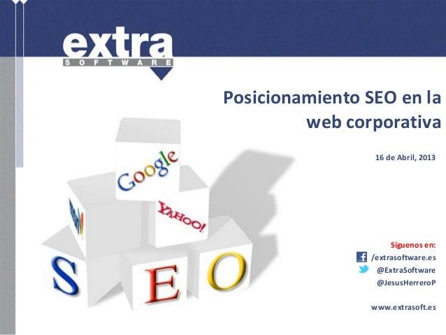 Posicionamiento SEO en laweb corporativa16 de Abril, 2013Síguenos en:/extrasoftware.es@ExtraSoftware@JesusHerreroPwww.extr...