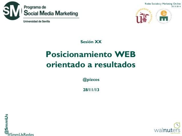 Redes Sociales y Marketing On-line 2013-2014  Sesión XX  Posicionamiento WEB orientado a resultados @pizcos  @SmmUs  28/11...