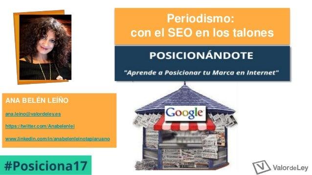 Periodismo: con el SEO en los talones ANA BELÉN LEÍÑO ana.leino@valordeley.es https://twitter.com/Anabelenlei www.linkedin...
