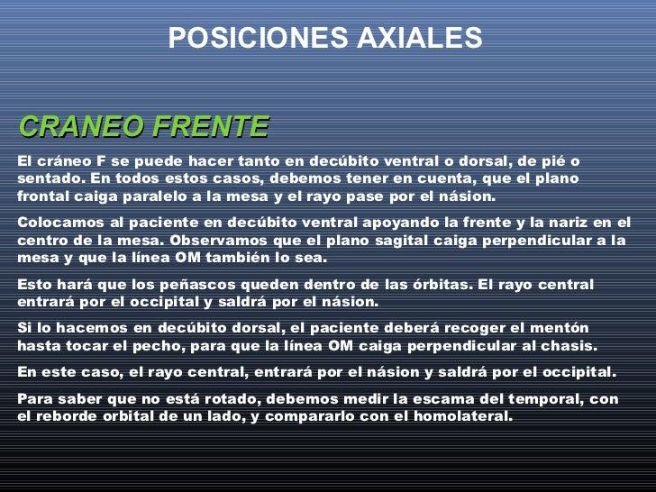 POSICIONES AXIALESCRANEO FRENTEEl cráneo F se puede hacer tanto en decúbito ventral o dorsal, de pié osentado. En todos es...