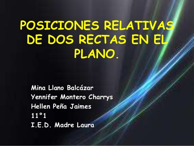 POSICIONES RELATIVAS DE DOS RECTAS EN EL       PLANO. Mina Llano Balcázar Yennifer Montero Charrys Hellen Peña Jaimes 11°1...