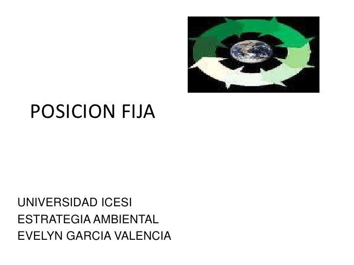 POSICION FIJA<br />UNIVERSIDAD ICESI<br />ESTRATEGIA AMBIENTAL<br />EVELYN GARCIA VALENCIA<br />