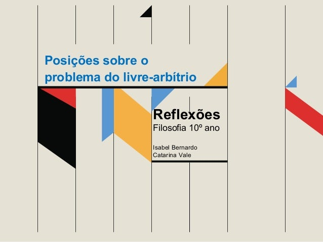 Posições sobre o problema do livre-arbítrio  Reflexões Filosofia 10º ano Isabel Bernardo Catarina Vale