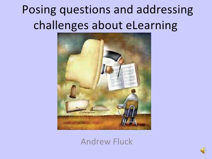 Posing questions and addressing challenges about eLearning  Andrew Fluck http://www.101future.com/?p=12