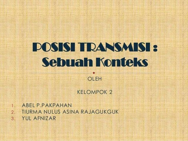 POSISI TRANSMISI :         Sebuah Konteks                        OLEH                     KELOMPOK 21.   ABEL P.PAKPAHAN2....