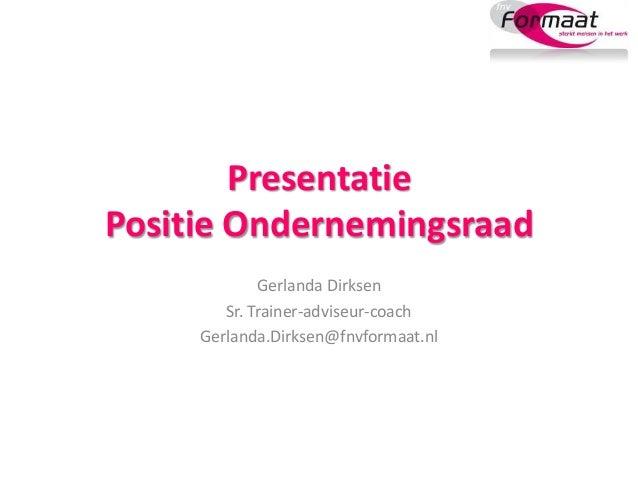 Presentatie Positie Ondernemingsraad Gerlanda Dirksen Sr. Trainer-adviseur-coach Gerlanda.Dirksen@fnvformaat.nl