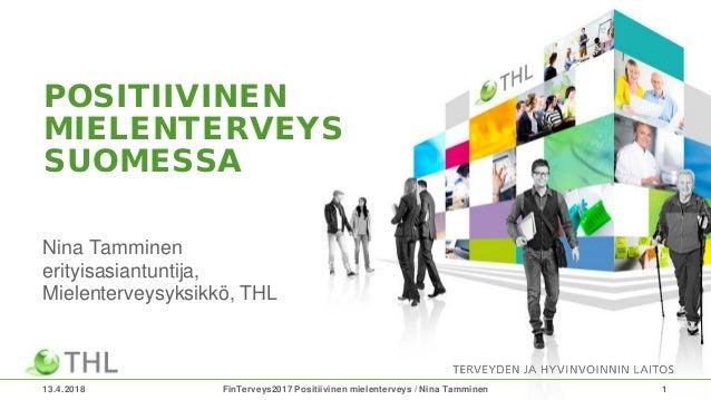 POSITIIVINEN MIELENTERVEYS SUOMESSA Nina Tamminen erityisasiantuntija, Mielenterveysyksikkö, THL 13.4.2018 FinTerveys2017 ...