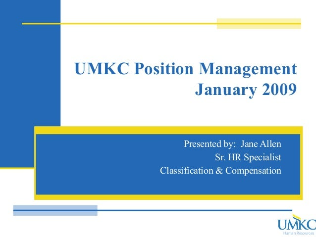 Human Resources UMKC Position Management January 2009 Presented by: Jane Allen Sr. HR Specialist Classification & Compensa...