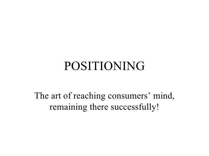 POSITIONING The art of reaching consumers' mind, remaining there successfully!