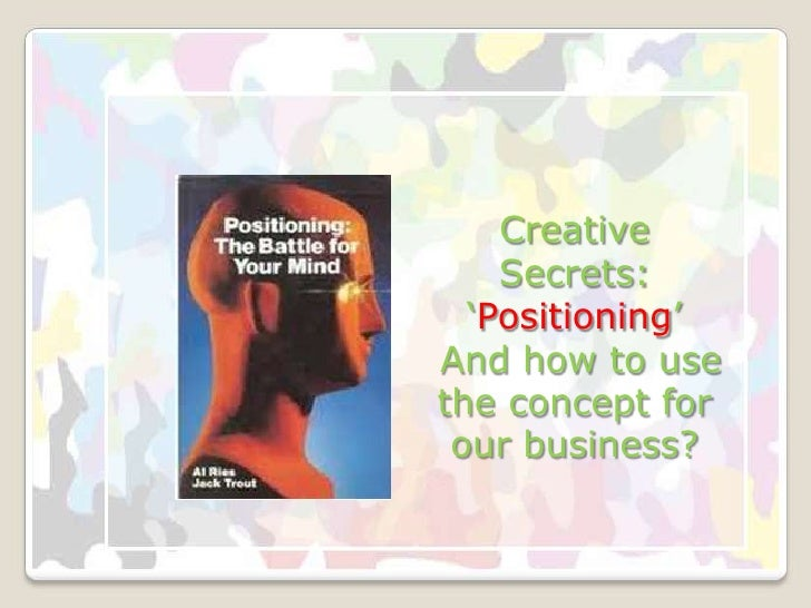 Creative     <br />Secrets: 'Positioning'<br /> And how to use the concept for our business?<br />
