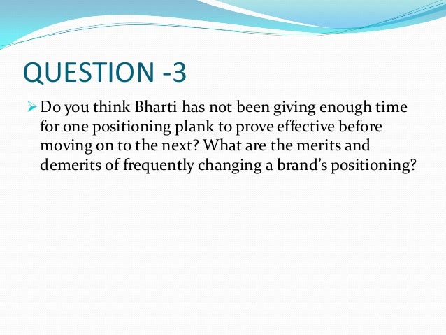 QUESTION -3 Do you think Bharti has not been giving enough time for one positioning plank to prove effective before movin...