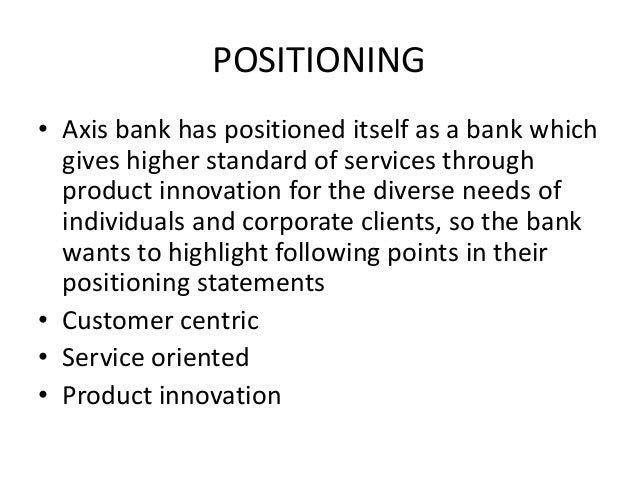 POSITIONING• Axis bank has positioned itself as a bank which  gives higher standard of services through  product innovatio...
