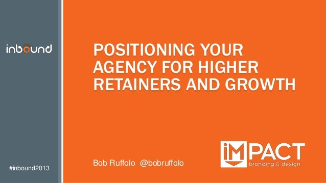#inbound2013 POSITIONING YOUR AGENCY FOR HIGHER RETAINERS AND GROWTH Bob Ruffolo @bobruffolo