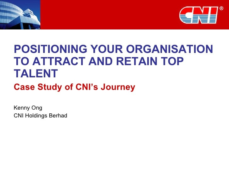 POSITIONING YOUR ORGANISATION TO ATTRACT AND RETAIN TOP TALENT Case Study of CNI's Journey Kenny Ong CNI Holdings Berhad