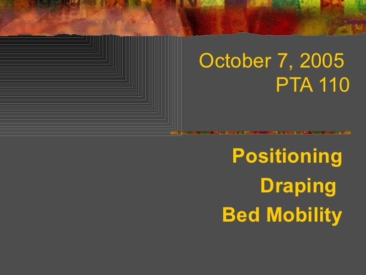 October 7, 2005         PTA 110      Positioning      Draping   Bed Mobility
