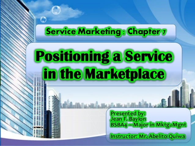 Service Marketing : Chapter 7  Positioning a Service in the Marketplace Presented by: Jean F. Baylon BSBA4 – Major in Mktg...