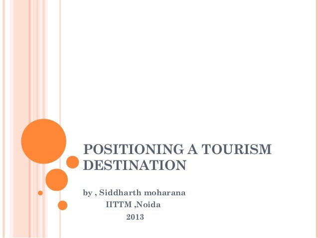POSITIONING A TOURISM DESTINATION by , Siddharth moharana IITTM ,Noida 2013
