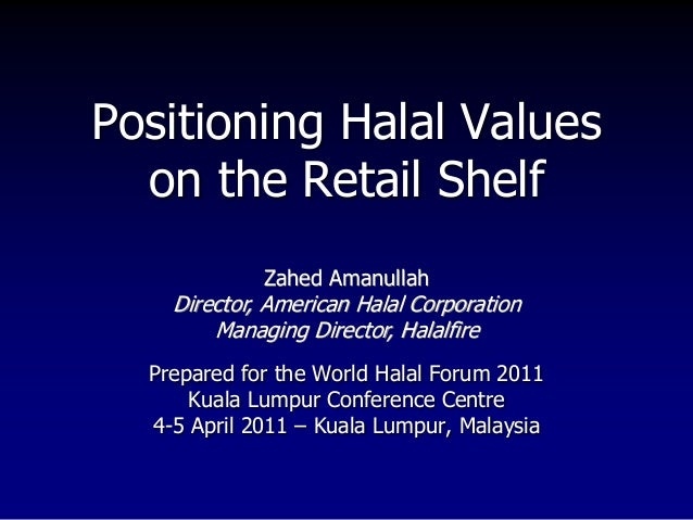 Positioning Halal Values on the Retail Shelf Prepared for the World Halal Forum 2011 Kuala Lumpur Conference Centre 4-5 Ap...