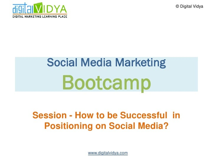 © Digital Vidya        Social Media Marketing       Bootcamp Session - How to be Successful in   Positioning on Social Med...