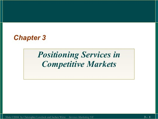 Slide ©2004 by Christopher Lovelock and Jochen Wirtz Services Marketing 5/E 3 - 1 Chapter 3 Positioning Services in Compet...